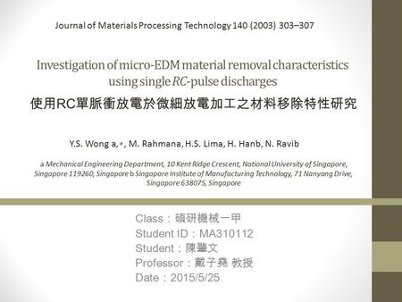 Investigation of micro-EDM material removal characteristics using single RC-pulse discharges Class :碩研機械一甲 Student ID : MA310112 Student :陳肇文 Professor.