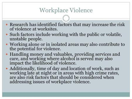 Workplace Violence Research has identified factors that may increase the risk of violence at worksites. Such factors include working with the public or.