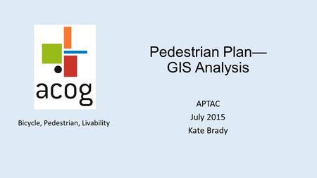 Bicycle, Pedestrian, Livability Pedestrian Plan— GIS Analysis APTAC July 2015 Kate Brady.