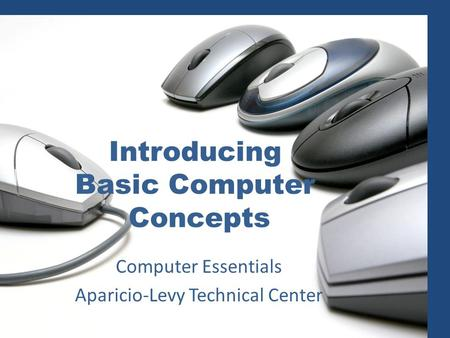 Introducing Basic Computer Concepts Computer Essentials Aparicio-Levy Technical Center.