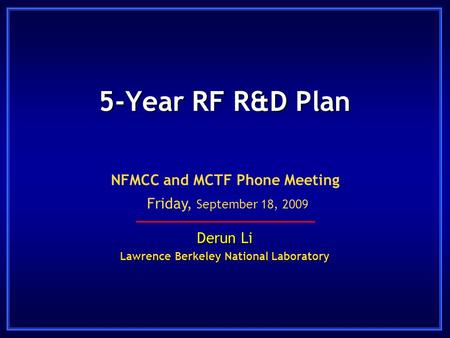 5-Year RF R&D Plan Derun Li Lawrence Berkeley National Laboratory NFMCC and MCTF Phone Meeting Friday, September 18, 2009.