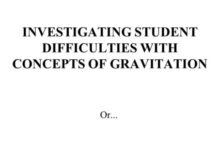 INVESTIGATING STUDENT DIFFICULTIES WITH CONCEPTS OF GRAVITATION Or...