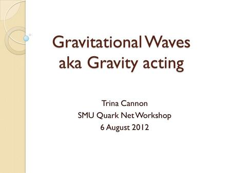 Gravitational Waves aka Gravity acting Trina Cannon SMU Quark Net Workshop 6 August 2012.
