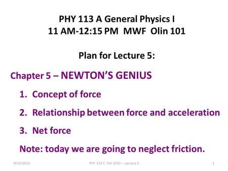 9/10/2013PHY 113 C Fall 2013 -- Lecture 51 PHY 113 A General Physics I 11 AM-12:15 PM MWF Olin 101 Plan for Lecture 5: Chapter 5 – NEWTON'S GENIUS 1.Concept.