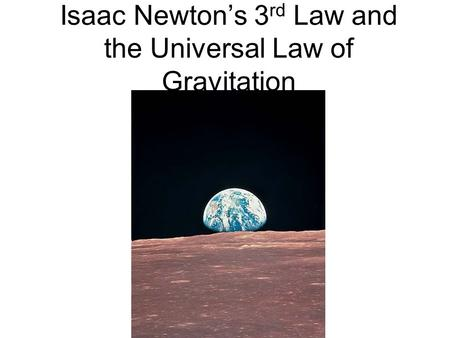 Isaac Newton's 3 rd Law and the Universal Law of Gravitation.