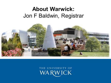 About Warwick: Jon F Baldwin, Registrar. 1.History 2.Higher Education 3.Position in the Sector 4.Funding 5.Aims & Values 6.Students & Learning 7.Management.