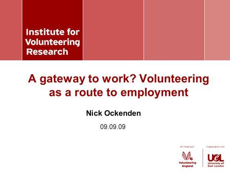 An initiative of in association with Nick Ockenden A gateway to work? Volunteering as a route to employment 09.09.09.