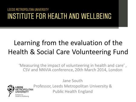 Learning from the evaluation of the Health & Social Care Volunteering Fund 'Measuring the impact of volunteering in health and care', CSV and NNVIA conference,