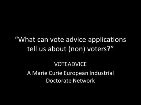 """What can vote advice applications tell us about (non) voters?"" VOTEADVICE A Marie Curie European Industrial Doctorate Network."