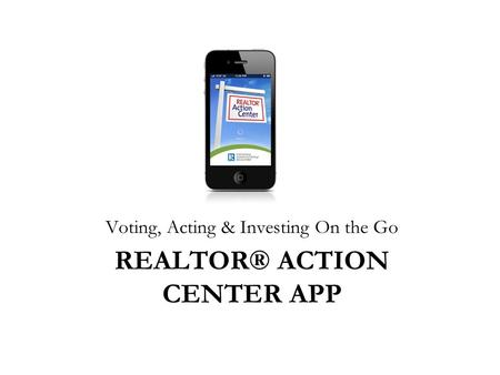 REALTOR® ACTION CENTER APP Voting, Acting & Investing On the Go.