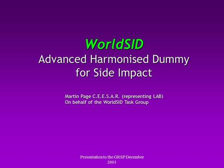 Presentation to the GRSP December 2001 WorldSID Advanced Harmonised Dummy for Side Impact Martin Page C.E.E.S.A.R. (representing LAB) On behalf of the.
