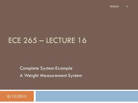 ECE 265 – LECTURE 16 Complete System Example A Weight Measurement System 8/13/2015 1 ECE265.