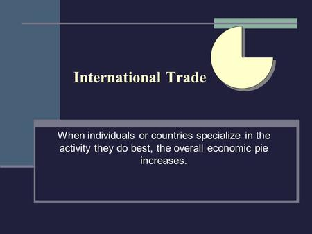 International Trade When individuals or countries specialize in the activity they do best, the overall economic pie increases.