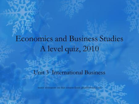 Economics and Business Studies A level quiz, 2010 Unit 3 International Business more resources on this course from geraldwood.com.