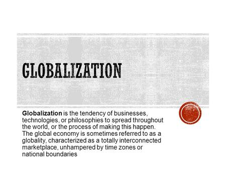 Globalization Globalization is the tendency of businesses, technologies, or philosophies to spread throughout the world, or the process of making this.