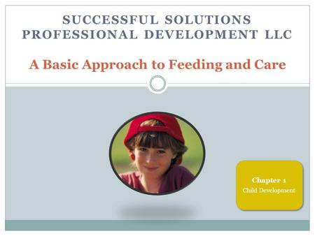 SUCCESSFUL SOLUTIONS PROFESSIONAL DEVELOPMENT LLC A Basic Approach to Feeding and Care Chapter 1 Child Development.