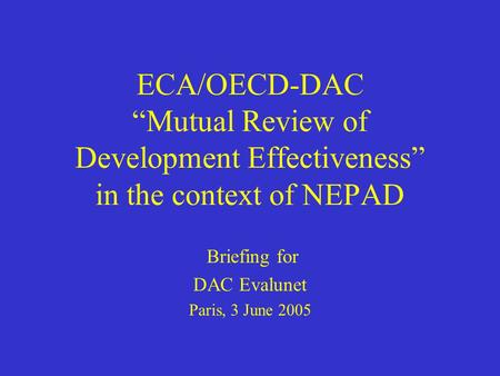 "ECA/OECD-DAC ""Mutual Review of Development Effectiveness"" in the context of NEPAD Briefing for DAC Evalunet Paris, 3 June 2005."