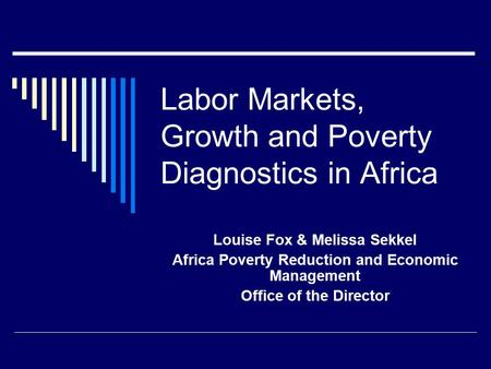Labor Markets, Growth and Poverty Diagnostics in Africa Louise Fox & Melissa Sekkel Africa Poverty Reduction and Economic Management Office of the Director.