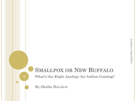 S MALLPOX OR N EW B UFFALO What's the Right Analogy for Indian Gaming? By Shalin Hai-Jew 1 Smallpox or New Buffalo?