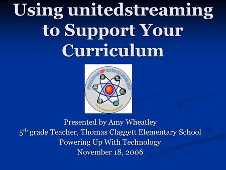 Using unitedstreaming to Support Your Curriculum Presented by Amy Wheatley 5 th grade Teacher, Thomas Claggett Elementary School Powering Up With Technology.