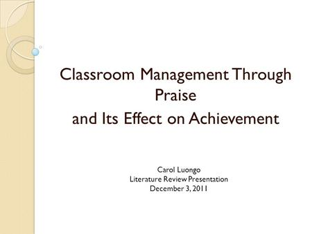 Classroom Management Through Praise and Its Effect on Achievement Carol Luongo Literature Review Presentation December 3, 2011.