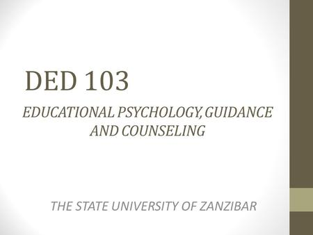 DED 103 EDUCATIONAL PSYCHOLOGY, GUIDANCE AND COUNSELING THE STATE UNIVERSITY OF ZANZIBAR.