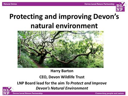 Harry Barton CEO, Devon Wildlife Trust LNP Board lead for the aim To Protect and Improve Devon's Natural Environment Protecting and improving Devon's natural.