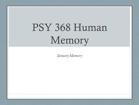 PSY 368 Human Memory Sensory Memory Structural Model Memory composed of storage structures that hold memories for a period of time Sensory memory Short-term.