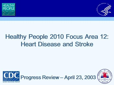Healthy People 2010 Focus Area 12: Heart Disease and Stroke Progress Review – April 23, 2003.