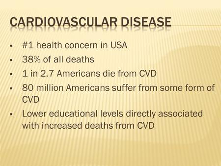  #1 health concern in USA  38% of all deaths  1 in 2.7 Americans die from CVD  80 million Americans suffer from some form of CVD  Lower educational.