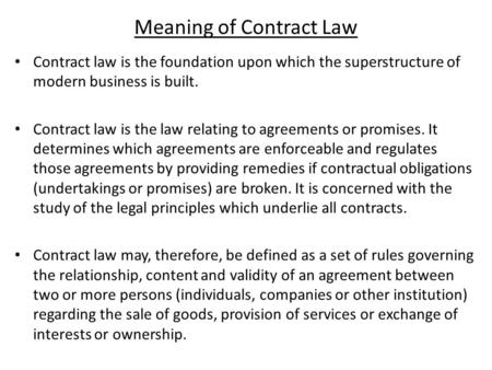 Meaning of Contract Law Contract law is the foundation upon which the superstructure of modern business is built. Contract law is the law relating to agreements.