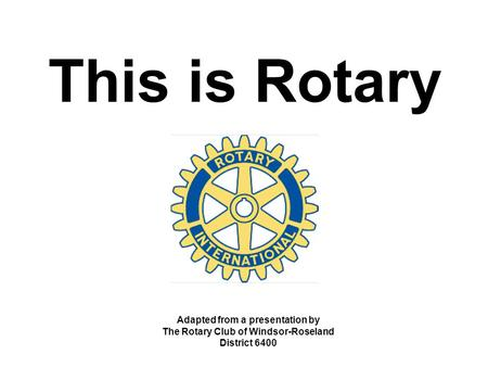 This is Rotary Adapted from a presentation by The Rotary Club of Windsor-Roseland District 6400.