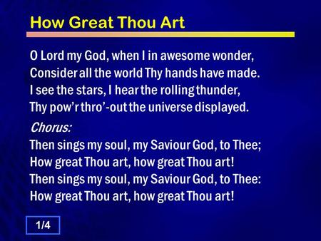 How Great Thou Art O Lord my God, when I in awesome wonder, Consider all the world Thy hands have made. I see the stars, I hear the rolling thunder, Thy.