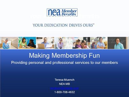 Your Association Benefits Making Membership Fun Providing personal and professional services to our members Teresa Muench NEA MB 1-800-708-4632.