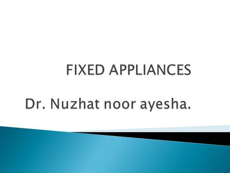 INTRODUCTION TO FIXED APPLIANCE.  Appliances that are fixed or fitted onto to the teeth by the operator & cannot be removed by the patient at will.