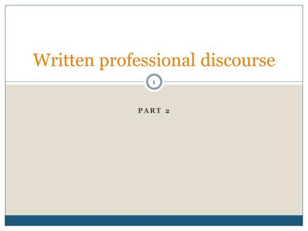 PART 2 Written professional discourse 1. Plan for today's session 2 Analyse professional discourse Explore one particularly interesting and relevant aspect.