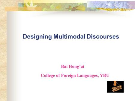 Designing Multimodal Discourses Bai Hong'ai College of Foreign Languages, YBU.