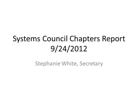 Systems Council Chapters Report 9/24/2012 Stephanie White, Secretary.