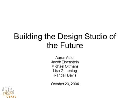 Building the Design Studio of the Future Aaron Adler Jacob Eisenstein Michael Oltmans Lisa Guttentag Randall Davis October 23, 2004.
