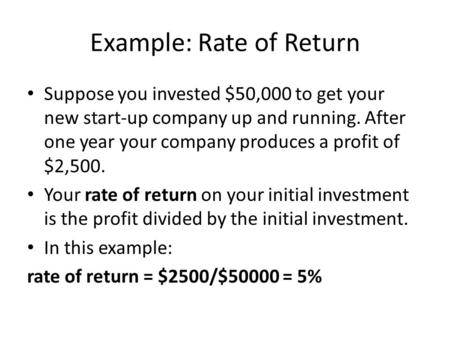 Example: Rate of Return Suppose you invested $50,000 to get your new start-up company up and running. After one year your company produces a profit of.