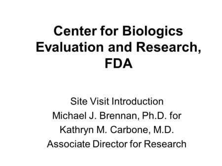 Center for Biologics Evaluation and Research, FDA Site Visit Introduction Michael J. Brennan, Ph.D. for Kathryn M. Carbone, M.D. Associate Director for.