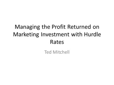 Managing the Profit Returned on Marketing Investment with Hurdle Rates Ted Mitchell.