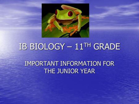 IB BIOLOGY – 11 TH GRADE IMPORTANT INFORMATION FOR THE JUNIOR YEAR.