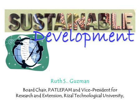 Development Ruth S.. Guzman Board Chair, PATLEPAM and Vice-President for Research and Extension, Rizal Technological University,