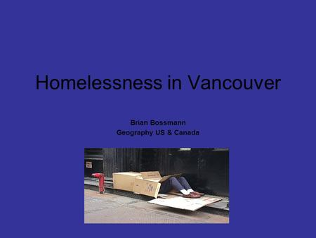 Homelessness in Vancouver Brian Bossmann Geography US & Canada.