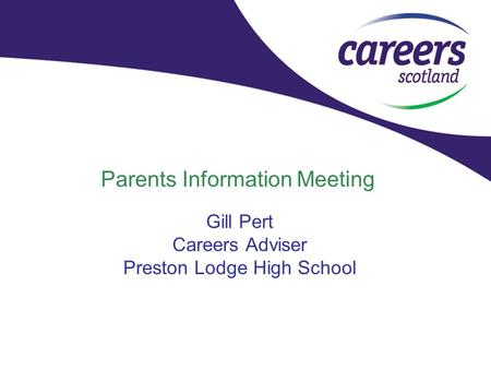 Parents Information Meeting Gill Pert Careers Adviser Preston Lodge High School.