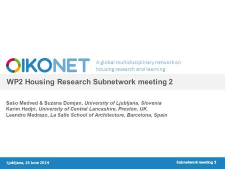 A global multidisciplinary network on housing research and learning Subnetwork meeting 1 WP2 Housing Research Subnetwork meeting 2 Sašo Medved & Suzana.