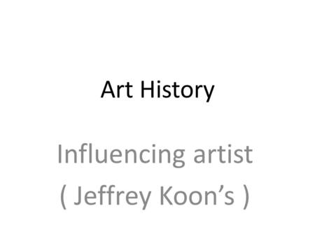 Art History Influencing artist ( Jeffrey Koon's ).