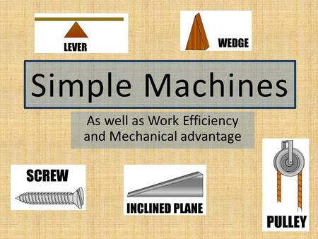 Simple Machines As well as Work Efficiency and Mechanical advantage.