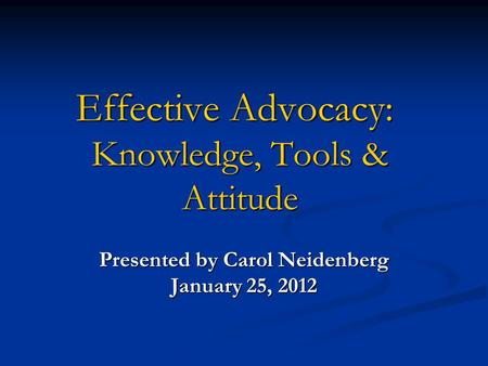 Effective Advocacy: Knowledge, Tools & Attitude Presented by Carol Neidenberg January 25, 2012.